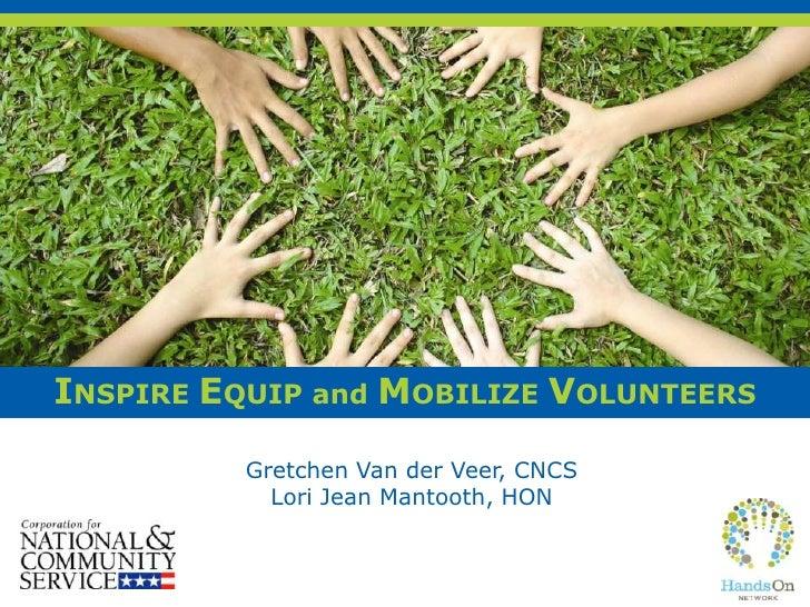 INSPIRE EQUIP and MOBILIZE VOLUNTEERS          Gretchen Van der Veer, CNCS            Lori Jean Mantooth, HON