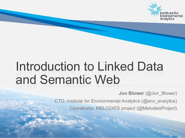 Introduction to Linked Data and Semantic Web Jon Blower (@Jon_Blower) CTO, Institute for Environmental Analytics (@env_ana...
