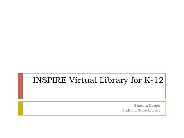 INSPIRE Virtual Library for K-12 Shauna Borger Indiana State Library