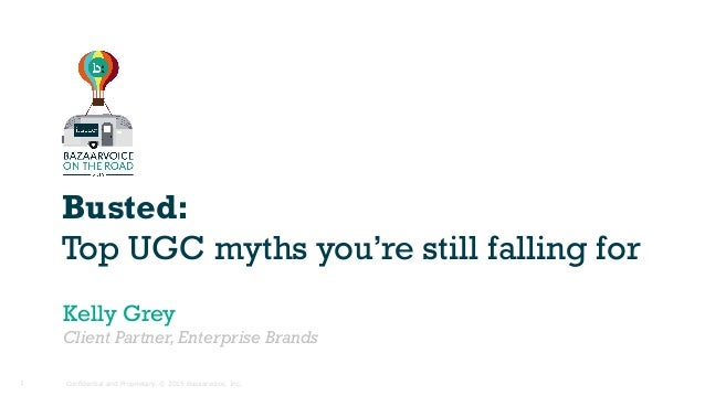 Confidential and Proprietary. © 2015 Bazaarvoice, Inc.1 Busted: Top UGC myths you're still falling for Kelly Grey Client P...