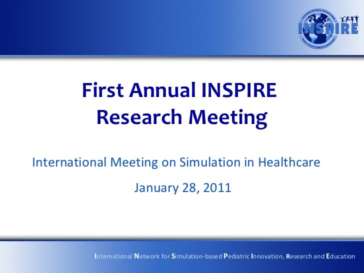 First Annual INSPIRE  Research Meeting International Meeting on Simulation in Healthcare January 28, 2011 I nternational  ...