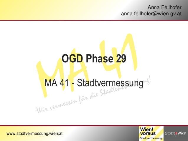 www.stadtvermessung.wien.at Anna Fellhofer anna.fellhofer@wien.gv.at OGD Phase 29 MA 41 - Stadtvermessung