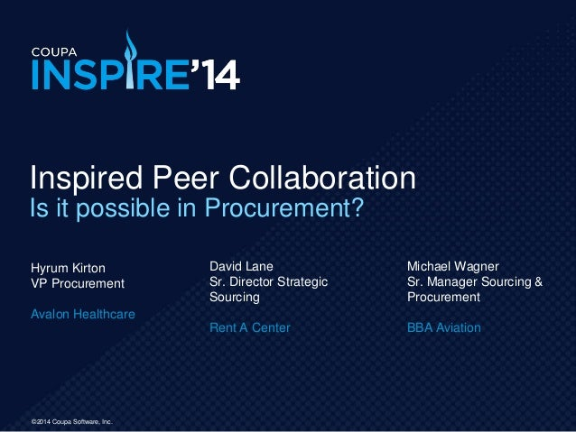 ©2014 Coupa Software, Inc. Inspired Peer Collaboration Is it possible in Procurement? Hyrum Kirton VP Procurement Avalon H...