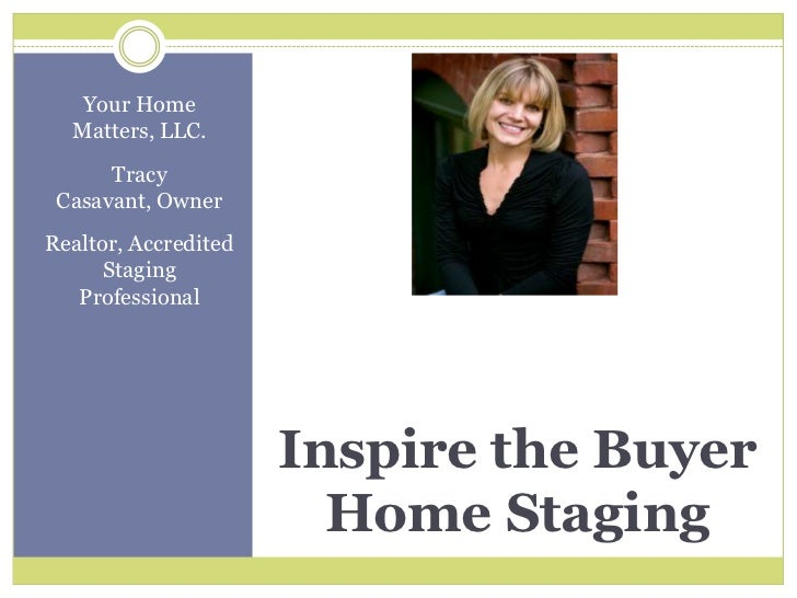 Inspire the buyer home staging <br />Your Home Matters, LLC. <br />Tracy Casavant, Owner <br />Realtor, Accredited Staging...