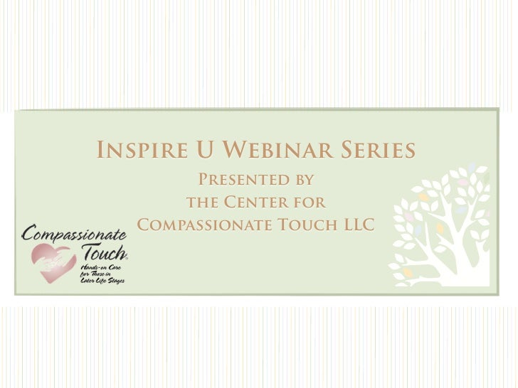 Inspire U Webinar Series         Presented by        the Center for    Compassionate Touch LLC