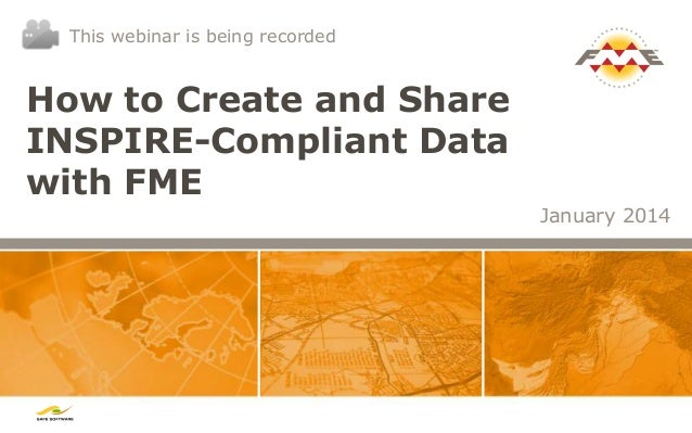 This webinar is being recorded  How to Create and Share INSPIRE-Compliant Data with FME January 2014