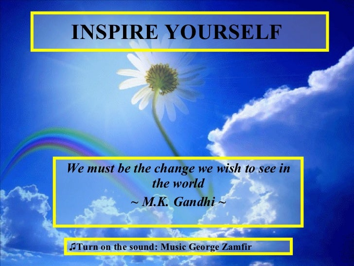 INSPIRE YOURSELF   We must be the change we wish to see in the world ~ M.K.   Gandhi ~ <ul><li>Turn on the sound: Music Ge...