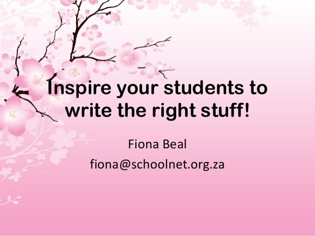 Inspire your students to  write the right stuff!          Fiona Beal    fiona@schoolnet.org.za