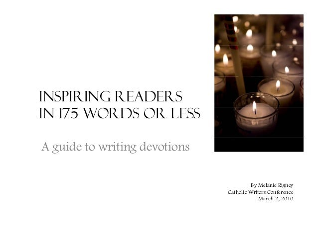 Inspiring Readers in 175 Words or Less A guide to writing devotions By Melanie Rigney Catholic Writers Conference March 2 ...