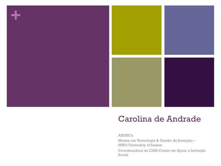 +    Carolina de Andrade    AIESECa    Mestre em Tecnologia & Gestão da Inovação –    SPRU/University of Sussex    Coorden...