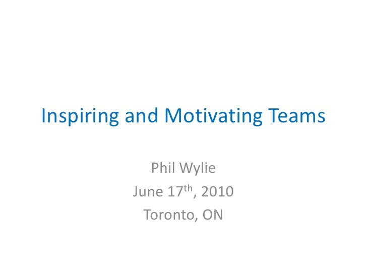 Inspiring and Motivating Teams<br />Phil Wylie<br />June 17th, 2010<br />Toronto, ON<br />