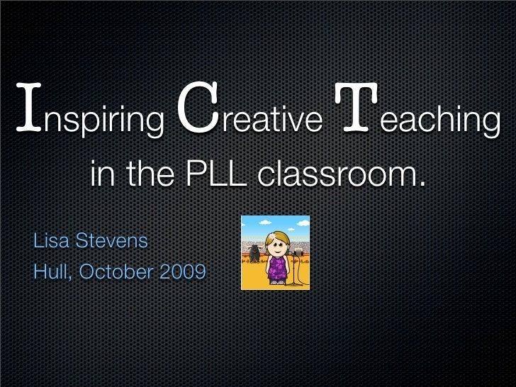 Inspiring Creative Teaching      in the PLL classroom. Lisa Stevens Hull, October 2009