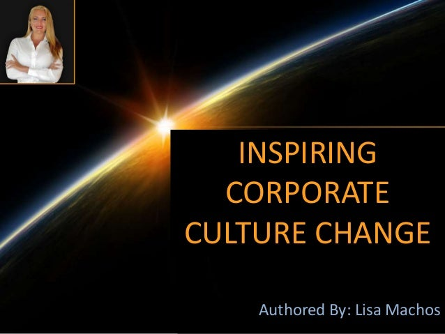 Authored By: Lisa Machos INSPIRING CORPORATE CULTURE CHANGE