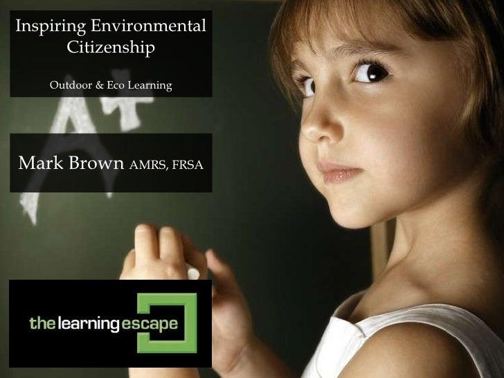 Inspiring Environmental       Citizenship    Outdoor & Eco LearningMark Brown AMRS, FRSA