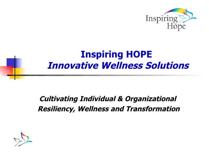Inspiring HOPE  Innovative Wellness Solutions Cultivating Individual & Organizational  Resiliency, Wellness and Transforma...