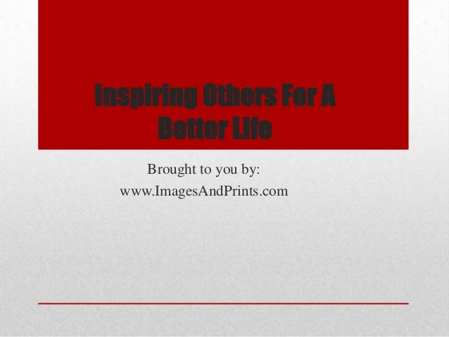 Inspiring Others For A      Better Life     Brought to you by:  www.ImagesAndPrints.com
