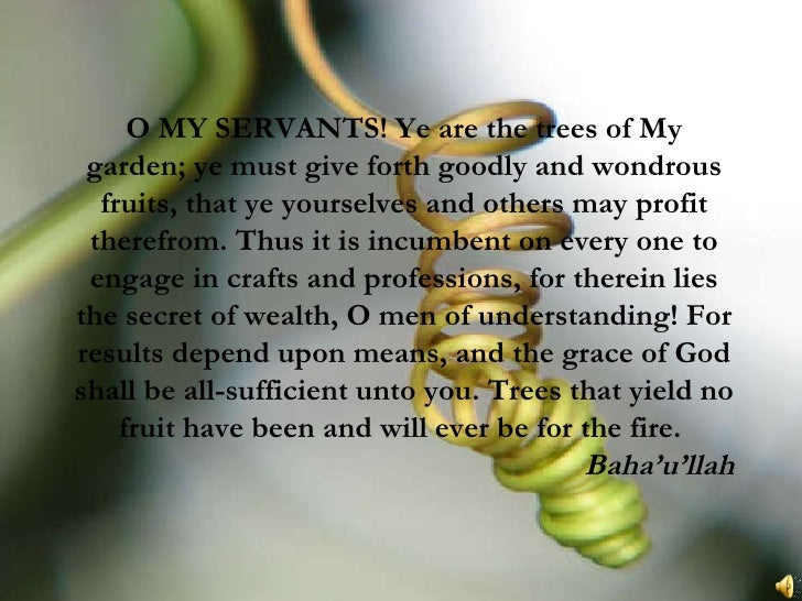 O MY SERVANTS! Ye are the trees of My garden; ye must give forth goodly and wondrous fruits, that ye yourselves and others...