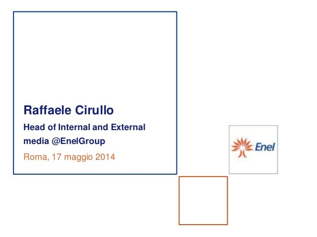 Raffaele Cirullo Head of Internal and External media @EnelGroup Roma, 17 maggio 2014