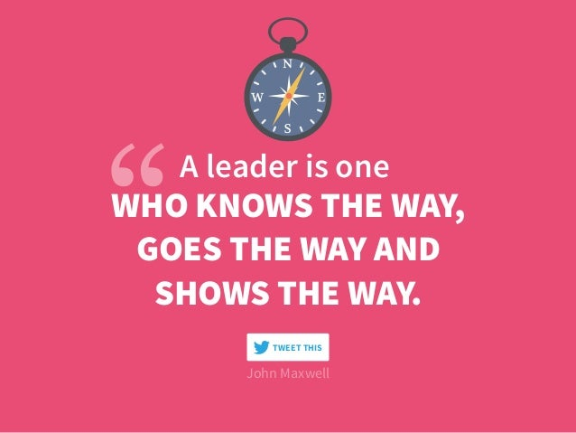A leader is one WHO KNOWS THE WAY, GOES THE WAY AND  SHOWS THE WAY. John Maxwell TWEET THIS
