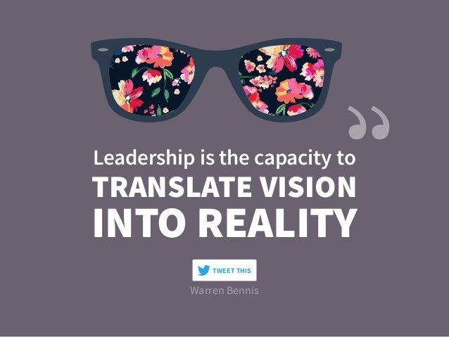 Warren Bennis TRANSLATE VISION Leadership is the capacity to INTO REALITY TWEET THIS
