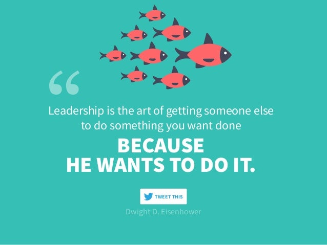 Leadership is the art of getting someone else to do something you want done HE WANTS TO DO IT. BECAUSE Dwight D. Eisenhowe...