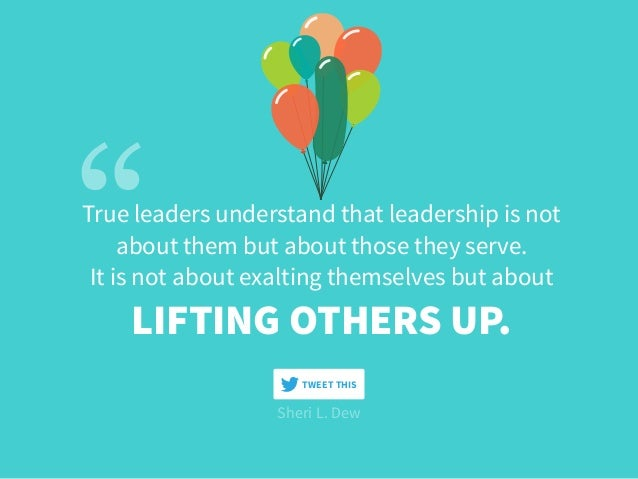 True leaders understand that leadership is not  about them but about those they serve. It is not about exalting themselve...