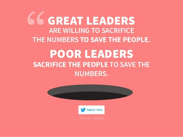 Simon Sinek GREAT LEADERS ARE WILLING TO SACRIFICE THE NUMBERS TO SAVE THE PEOPLE. POOR LEADERS SACRIFICE THE PEOPLE TO SA...