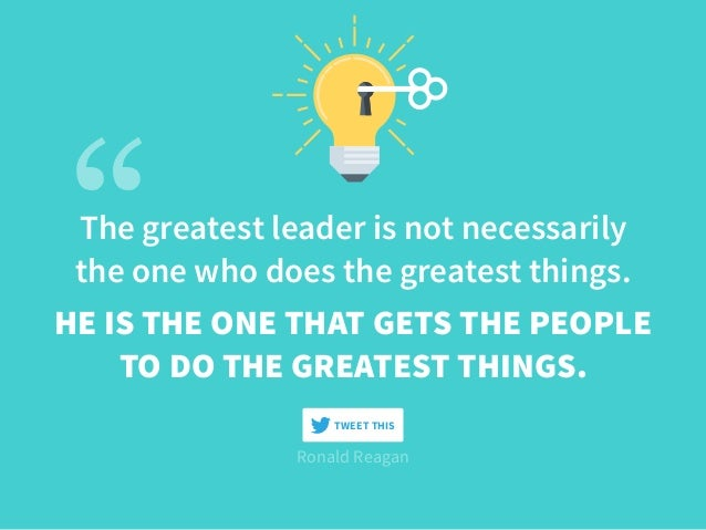 The greatest leader is not necessarily the one who does the greatest things. Ronald Reagan HE IS THE ONE THAT GETS THE PEO...