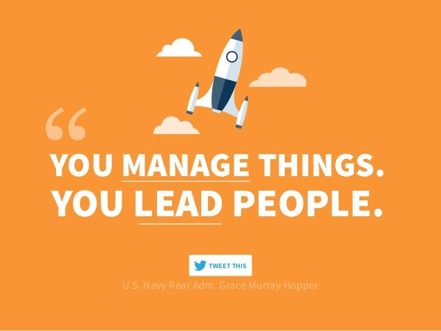 YOU MANAGE THINGS. YOU LEAD PEOPLE. U.S. Navy Rear Adm. Grace Murray Hopper TWEET THIS