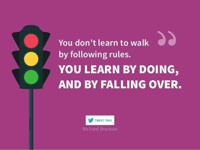 YOU LEARN BY DOING, AND BY FALLING OVER. You don't learn to walk  by following rules. Richard Branson TWEET THIS