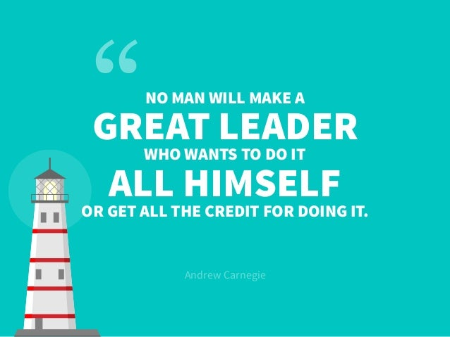 NO MAN WILL MAKE A GREAT LEADER WHO WANTS TO DO IT ALL HIMSELF OR GET ALL THE CREDIT FOR DOING IT. Andrew Carnegie