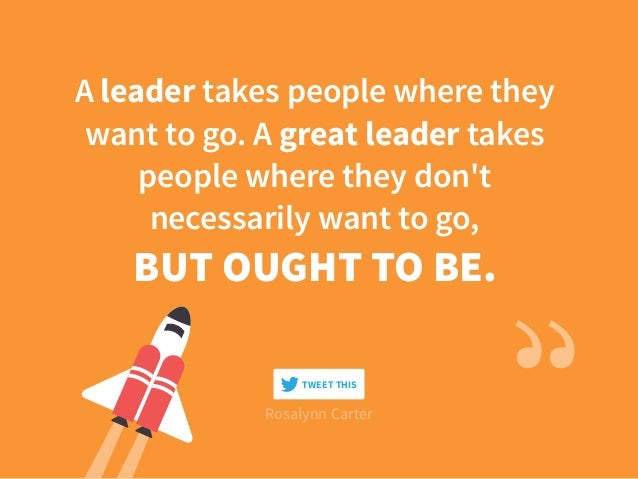 A leader takes people where they want to go. A great leader takes people where they don't necessarily want to go, BUT OUGH...