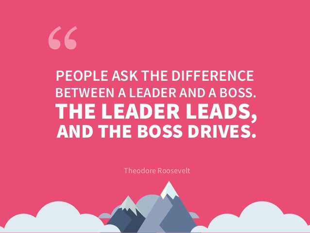 Theodore Roosevelt PEOPLE ASK THE DIFFERENCE THE LEADER LEADS, AND THE BOSS DRIVES. BETWEEN A LEADER AND A BOSS.