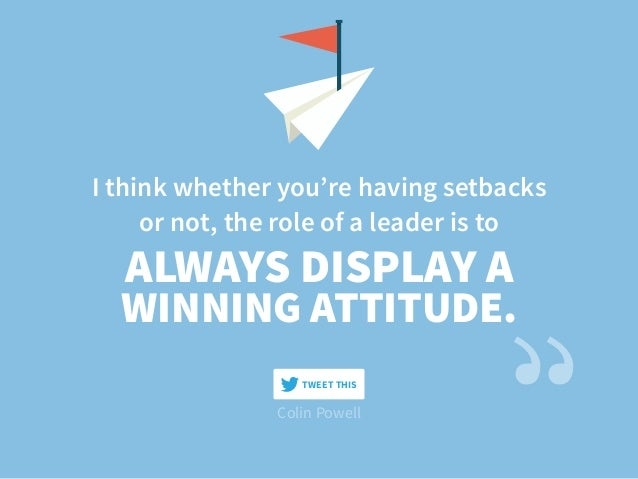 I think whether you're having setbacks or not, the role of a leader is to Colin Powell ALWAYS DISPLAY A WINNING ATTITUDE. ...
