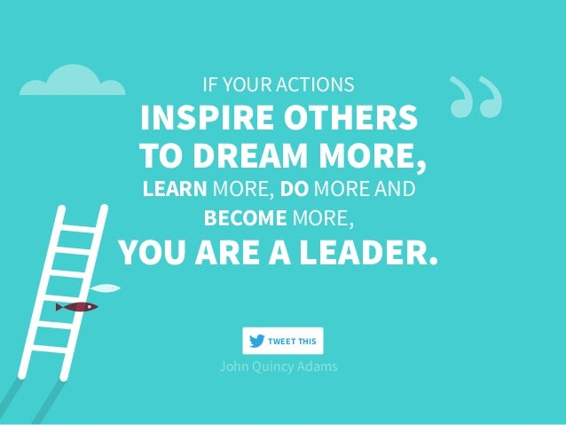 John Quincy Adams IF YOUR ACTIONS INSPIRE OTHERS TO DREAM MORE, LEARN MORE, DO MORE AND BECOME MORE, YOU ARE A LEADER. TWE...