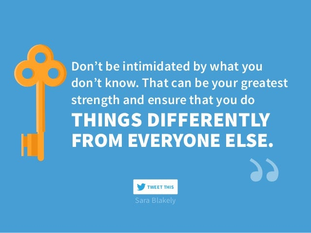 Sara Blakely Don't be intimidated by what you don't know. That can be your greatest strength and ensure that you do THINGS...
