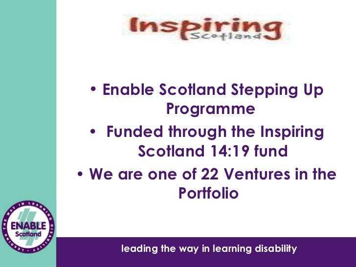 <ul><li>Enable Scotland Stepping Up Programme  </li></ul><ul><li>Funded through the Inspiring Scotland 14:19 fund </li></u...