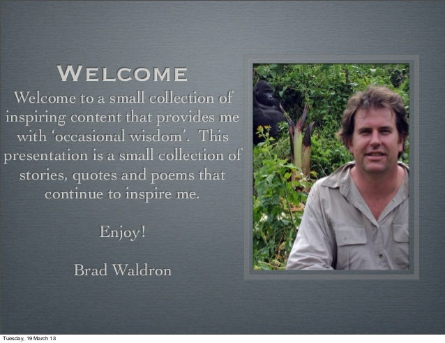 Welcome Welcome to a small collection ofinspiring content that provides me  with 'occasional wisdom'. Thispresentation is ...