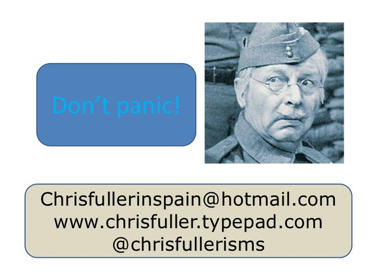 Don't panic!<br />Chrisfullerinspain@hotmail.com<br />www.chrisfuller.typepad.com<br />@chrisfullerisms<br />