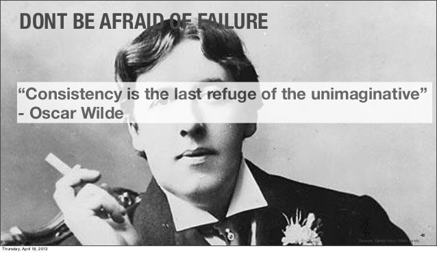 Consistency is the last refuge of the unimaginative… – Oscar Wilde