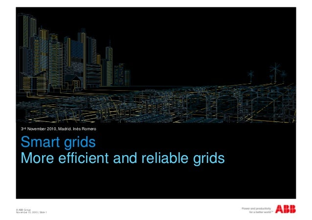 © ABB Group November 10, 2010 | Slide 1 Smart grids More efficient and reliable grids 3rd November 2010, Madrid. Inés Rome...