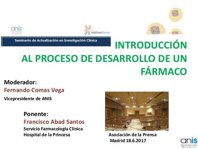 INTRODUCCIÓN AL PROCESO DE DESARROLLO DE UN FÁRMACO Moderador: Fernando Comas Vega Vicepresidente de ANIS Ponente: Francis...