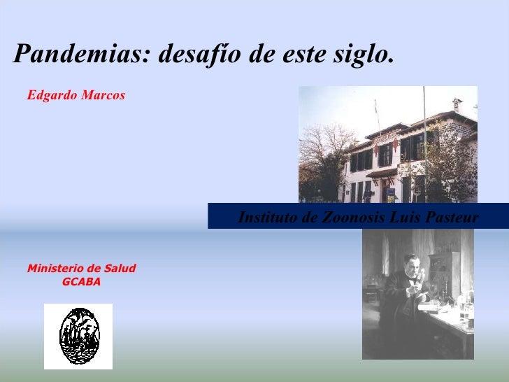 Edgardo Marcos Pandemias: desafío de este siglo. Instituto de Zoonosis Luis Pasteur Ministerio de Salud GCABA