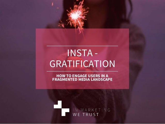 INSTA - GRATIFICATION HOW TO ENGAGE USERS IN A FRAGMENTED MEDIA LANDSCAPE