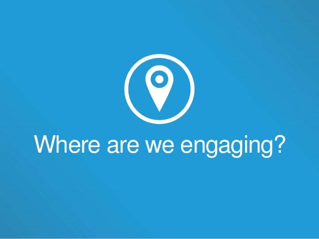 Where are we engaging?