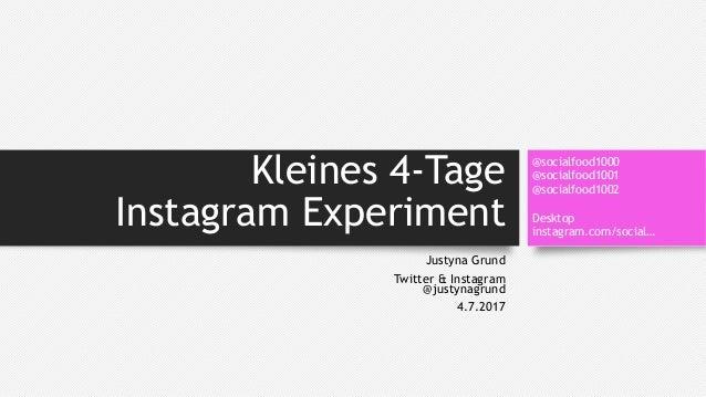 Kleines 4-Tage Instagram Experiment Justyna Grund Twitter & Instagram @justynagrund 4.7.2017 @socialfood1000 @socialfood10...