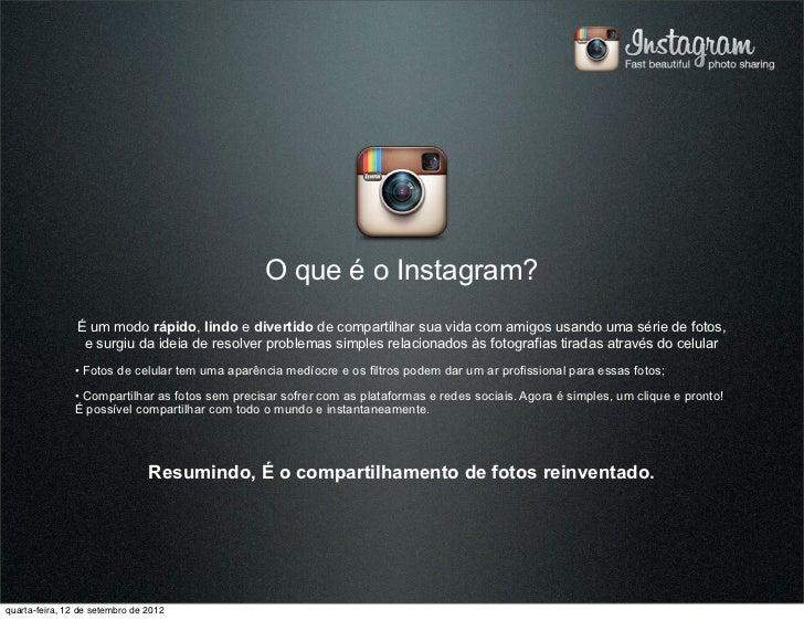 O que é o Instagram?                É um modo rápido, lindo e divertido de compartilhar sua vida com amigos usando uma sér...