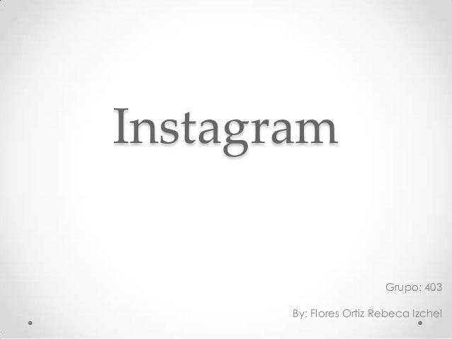 Instagram Grupo: 403 By: Flores Ortiz Rebeca Izchel