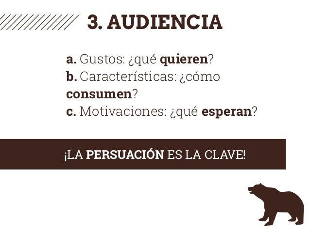 3. AUDIENCIA a. Gustos: ¿qué quieren? b. Características: ¿cómo consumen? c. Motivaciones: ¿qué esperan? ¡LA PERSUACIÓN ES...