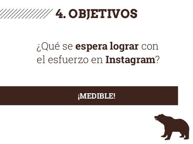 4. OBJETIVOS ¿Qué se espera lograr con el esfuerzo en Instagram? ¡MEDIBLE!